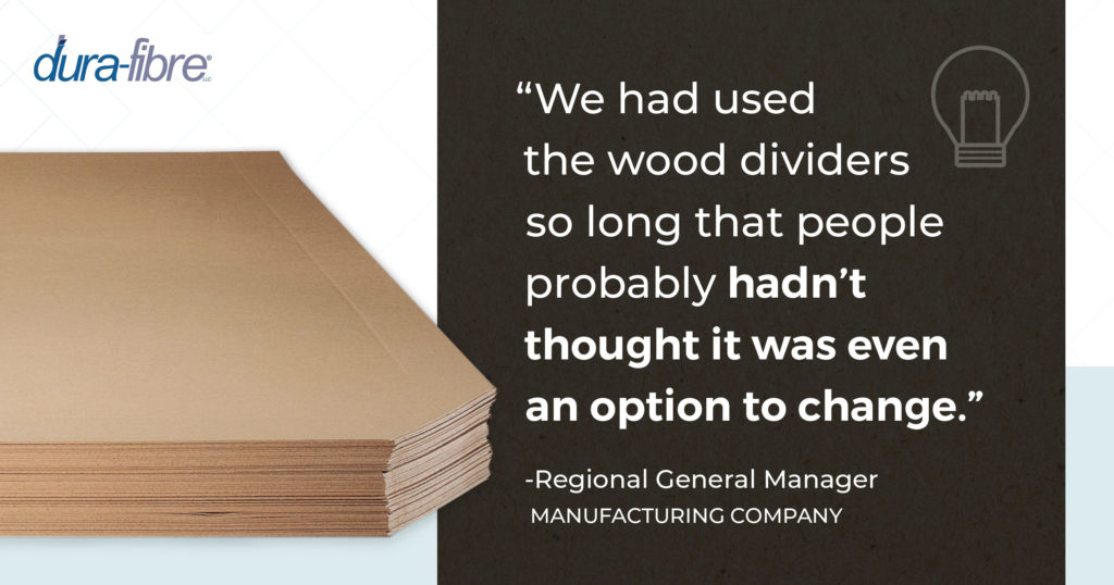 """We had used the wood dividers so long that people probably hadn't thought it was even an option to change."" --Regional General Manager, Manufacturing Company"