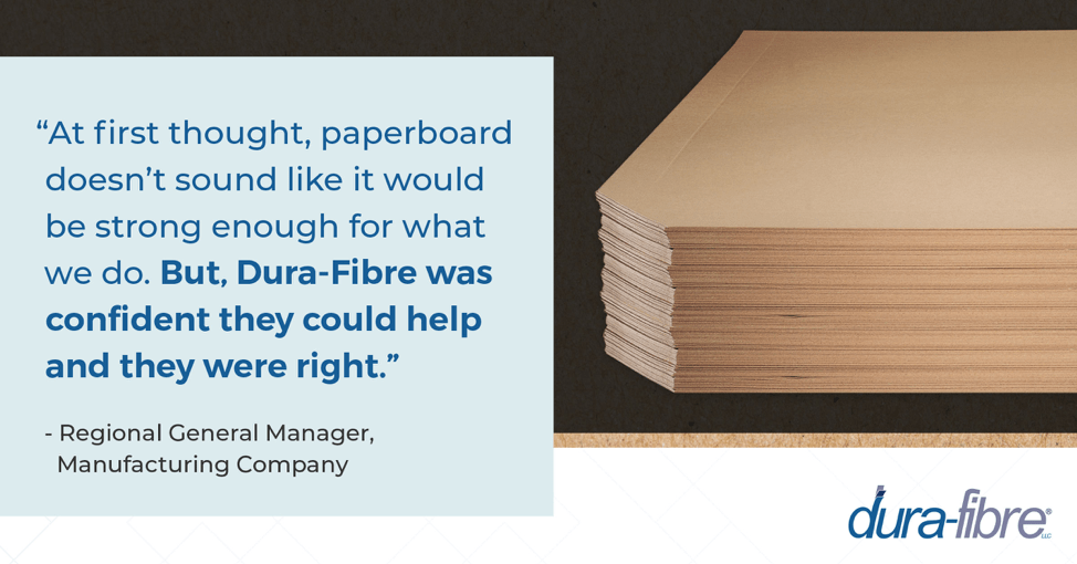 At first thought, paperboard doesn't sound like it would be strong enough for what we do. But, DuraFibre was confident they could help and they were right.